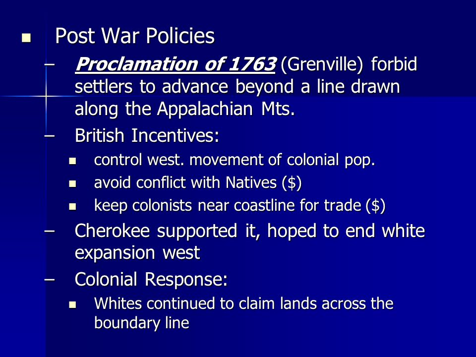 Post War Policies Post War Policies –Proclamation of 1763 (Grenville) forbid settlers to advance beyond a line drawn along the Appalachian Mts.