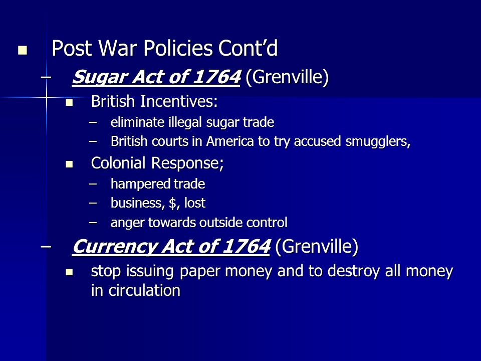 Post War Policies Contd Post War Policies Contd –Sugar Act of 1764 (Grenville) British Incentives: British Incentives: –eliminate illegal sugar trade –British courts in America to try accused smugglers, Colonial Response; Colonial Response; –hampered trade –business, $, lost –anger towards outside control –Currency Act of 1764 (Grenville) stop issuing paper money and to destroy all money in circulation stop issuing paper money and to destroy all money in circulation