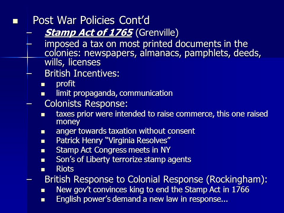 Post War Policies Contd Post War Policies Contd –Stamp Act of 1765 (Grenville) –imposed a tax on most printed documents in the colonies: newspapers, almanacs, pamphlets, deeds, wills, licenses –British Incentives: profit profit limit propaganda, communication limit propaganda, communication –Colonists Response: taxes prior were intended to raise commerce, this one raised money taxes prior were intended to raise commerce, this one raised money anger towards taxation without consent anger towards taxation without consent Patrick Henry Virginia Resolves Patrick Henry Virginia Resolves Stamp Act Congress meets in NY Stamp Act Congress meets in NY Sons of Liberty terrorize stamp agents Sons of Liberty terrorize stamp agents Riots Riots –British Response to Colonial Response (Rockingham): New govt convinces king to end the Stamp Act in 1766 New govt convinces king to end the Stamp Act in 1766 English powers demand a new law in response...