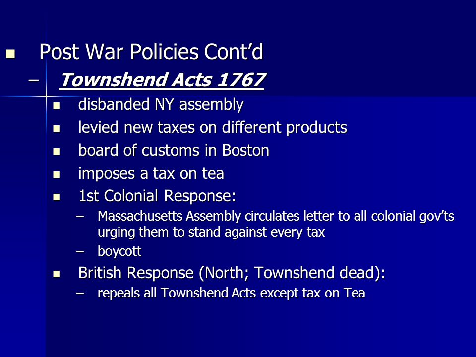 Post War Policies Contd Post War Policies Contd –Townshend Acts 1767 disbanded NY assembly disbanded NY assembly levied new taxes on different products levied new taxes on different products board of customs in Boston board of customs in Boston imposes a tax on tea imposes a tax on tea 1st Colonial Response: 1st Colonial Response: –Massachusetts Assembly circulates letter to all colonial govts urging them to stand against every tax –boycott British Response (North; Townshend dead): British Response (North; Townshend dead): –repeals all Townshend Acts except tax on Tea