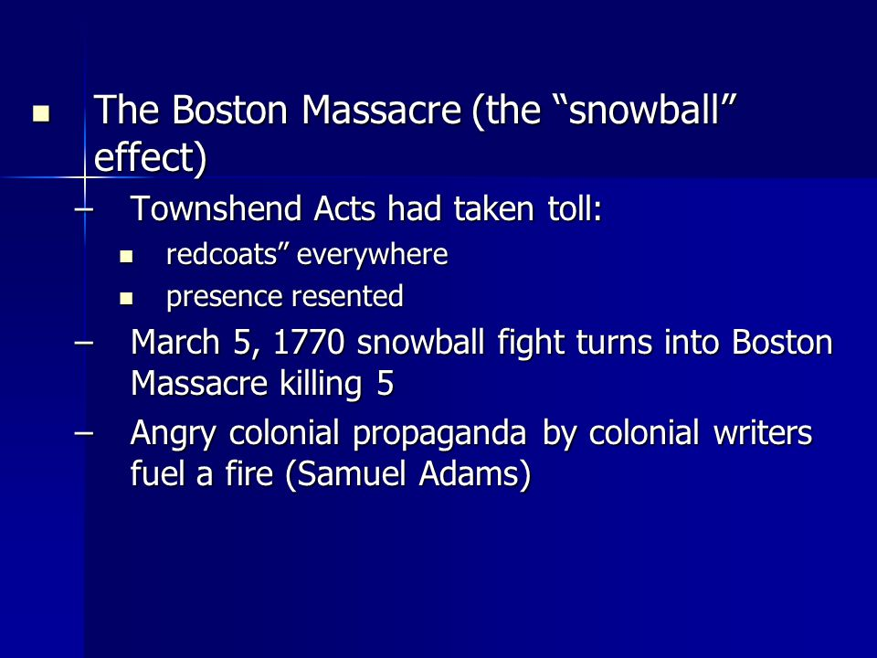 The Boston Massacre (the snowball effect) The Boston Massacre (the snowball effect) –Townshend Acts had taken toll: redcoats everywhere redcoats everywhere presence resented presence resented –March 5, 1770 snowball fight turns into Boston Massacre killing 5 –Angry colonial propaganda by colonial writers fuel a fire (Samuel Adams)