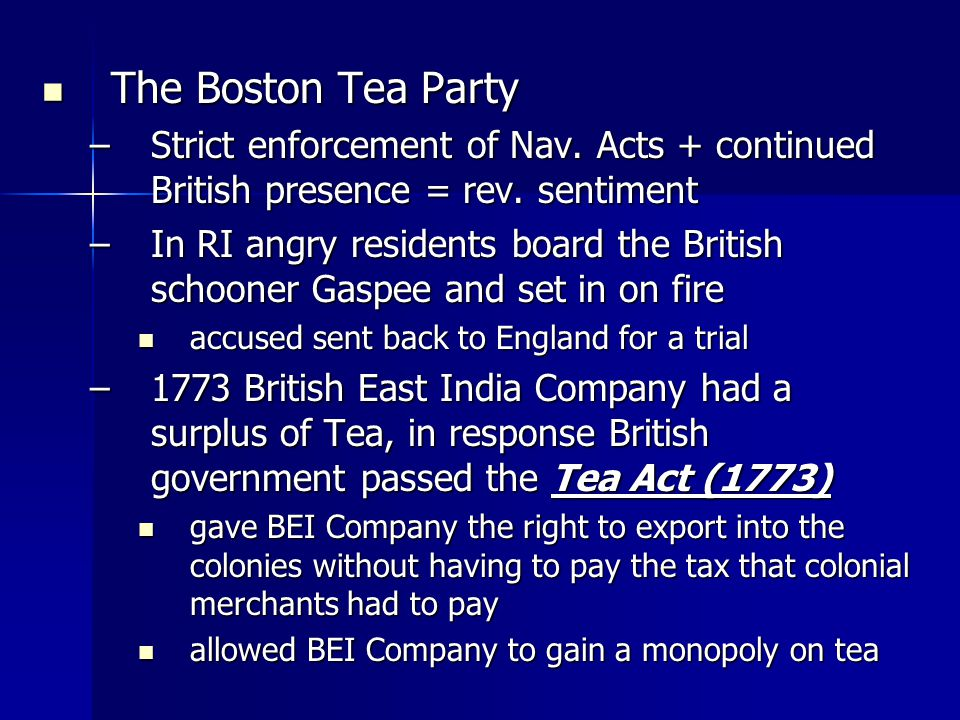 The Boston Tea Party The Boston Tea Party –Strict enforcement of Nav. Acts + continued British presence = rev. sentiment –In RI angry residents board