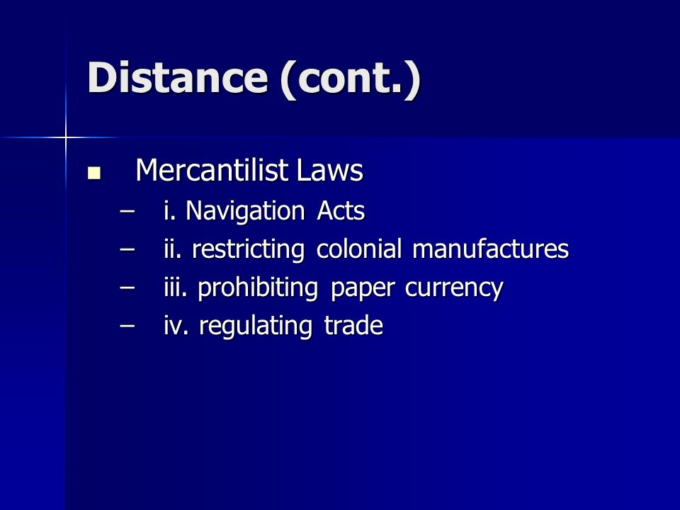 Distance (cont.) Mercantilist Laws Mercantilist Laws –i. Navigation Acts –ii. restricting colonial manufactures –iii. prohibiting paper currency –iv.