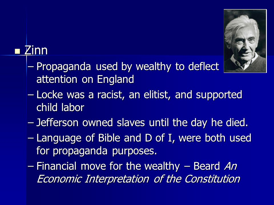 Zinn Zinn –Propaganda used by wealthy to deflect attention on England –Locke was a racist, an elitist, and supported child labor –Jefferson owned slav