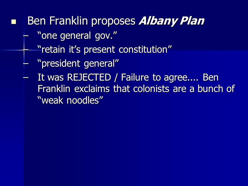 Ben Franklin proposes Albany Plan Ben Franklin proposes Albany Plan –one general gov.