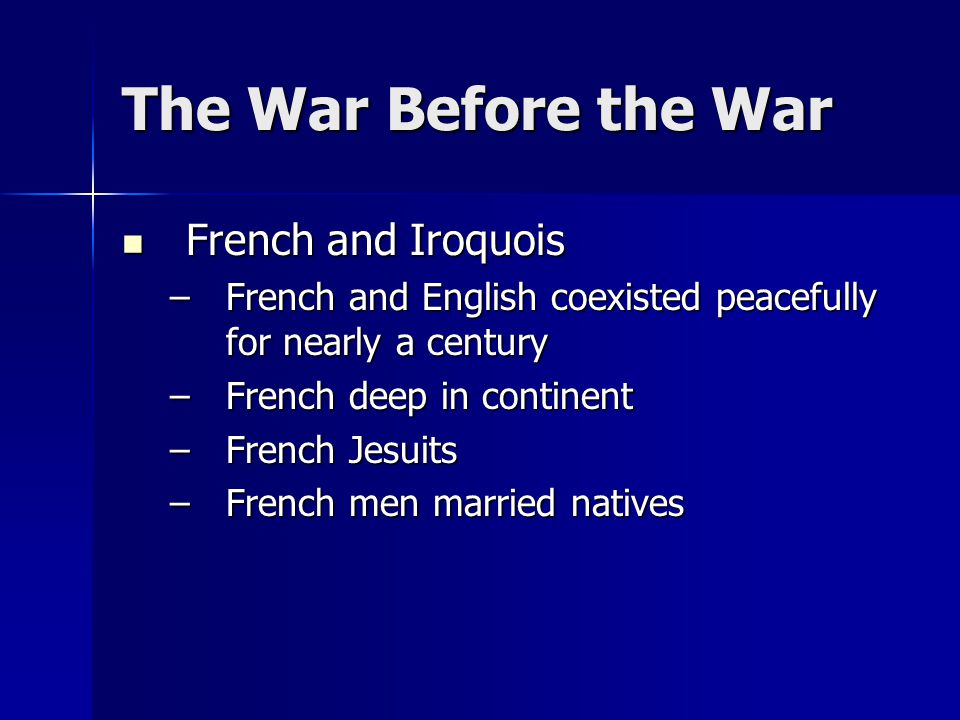 The War Before the War French and Iroquois French and Iroquois –French and English coexisted peacefully for nearly a century –French deep in continent –French Jesuits –French men married natives