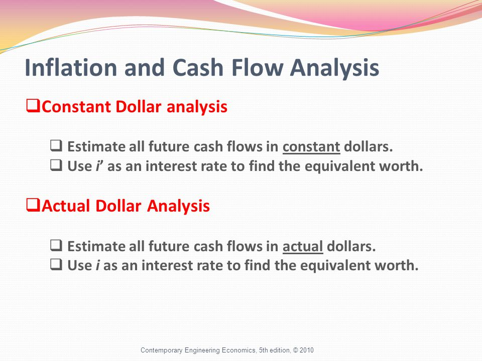 Inflation and Cash Flow Analysis Contemporary Engineering Economics, 5th edition, © 2010 Constant Dollar analysis Estimate all future cash flows in constant dollars.
