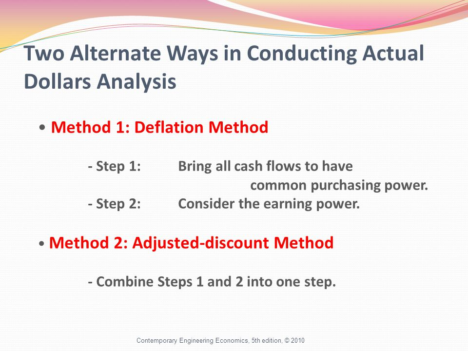 Two Alternate Ways in Conducting Actual Dollars Analysis Contemporary Engineering Economics, 5th edition, © 2010 Method 1: Deflation Method - Step 1:Bring all cash flows to have common purchasing power.