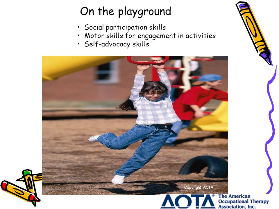 On the playground Social participation skills Motor skills for engagement in activities Self-advocacy skills Copyright AOTA