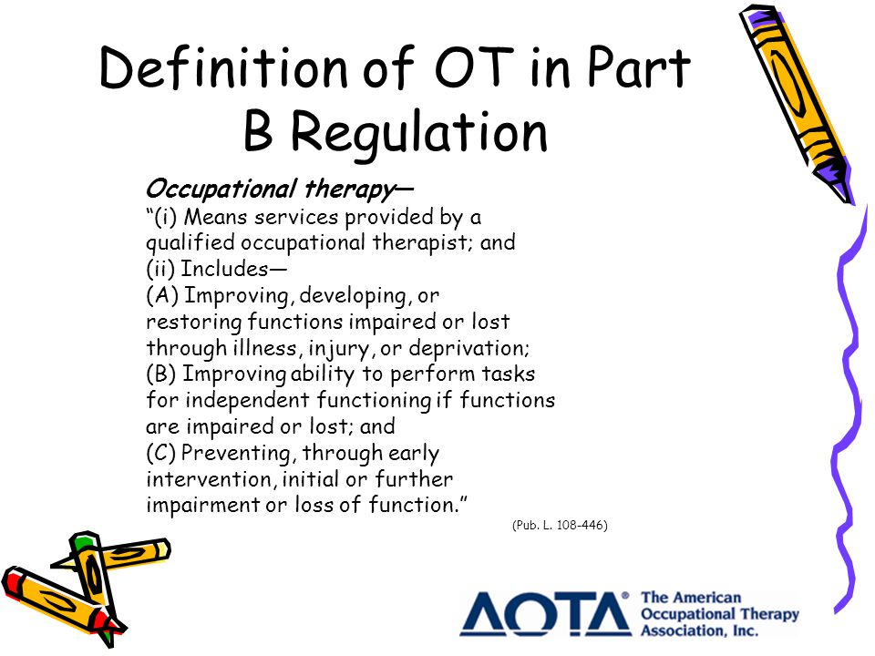 Definition of OT in Part B Regulation Occupational therapy (i) Means services provided by a qualified occupational therapist; and (ii) Includes (A) Improving, developing, or restoring functions impaired or lost through illness, injury, or deprivation; (B) Improving ability to perform tasks for independent functioning if functions are impaired or lost; and (C) Preventing, through early intervention, initial or further impairment or loss of function.