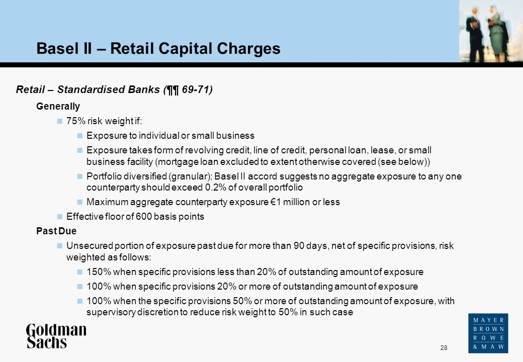 28 Source: Text Basel II – Retail Capital Charges Retail – Standardised Banks (¶¶ 69-71) Generally 75% risk weight if: Exposure to individual or small