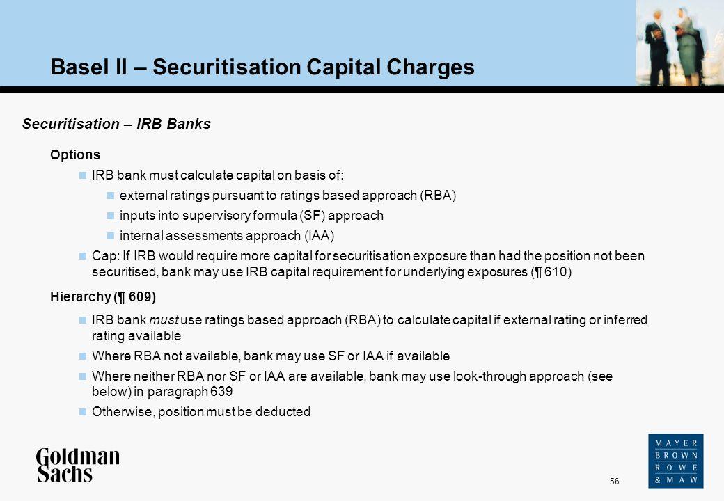 56 Source: Text Basel II – Securitisation Capital Charges Securitisation – IRB Banks Options IRB bank must calculate capital on basis of: external rat