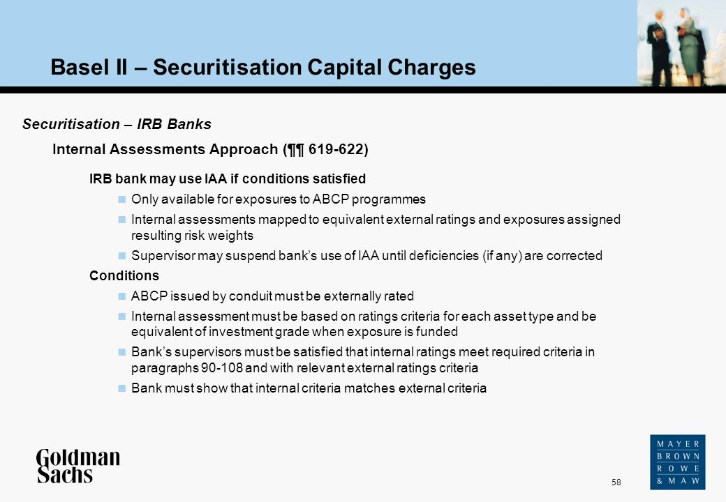 58 Source: Text Basel II – Securitisation Capital Charges Securitisation – IRB Banks IRB bank may use IAA if conditions satisfied Only available for e