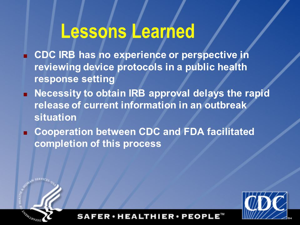 Lessons Learned CDC IRB has no experience or perspective in reviewing device protocols in a public health response setting Necessity to obtain IRB app