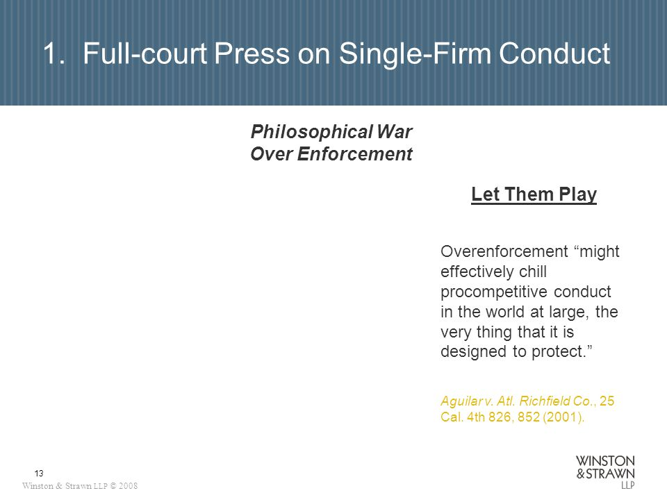 Winston & Strawn LLP © 2008 13 Philosophical War Over Enforcement Let Them Play Overenforcement might effectively chill procompetitive conduct in the world at large, the very thing that it is designed to protect.