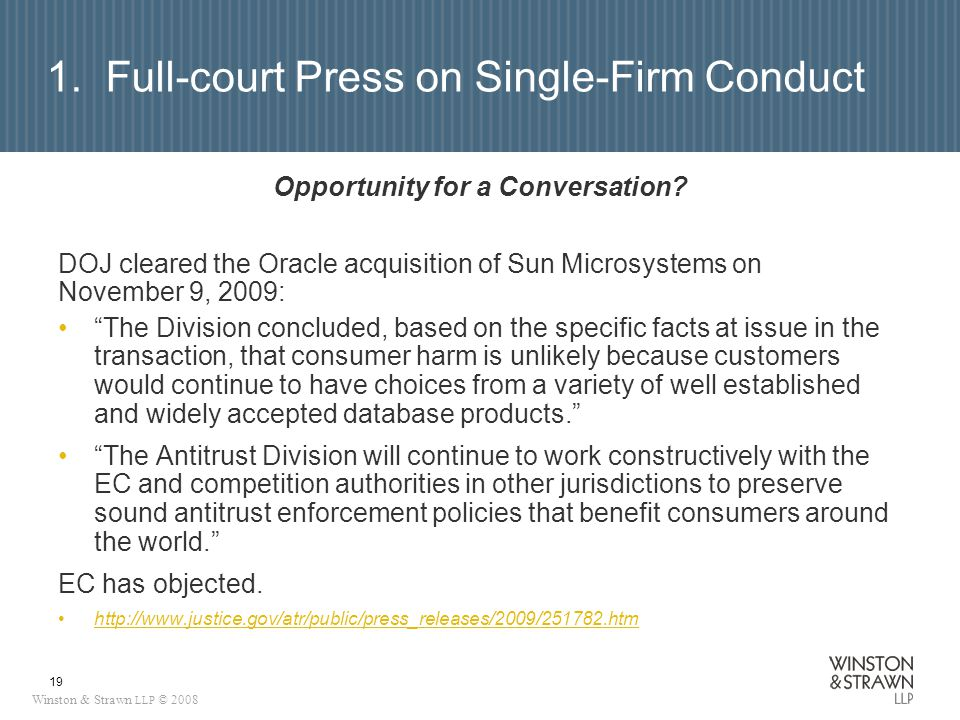 Winston & Strawn LLP © 2008 19 1. Full-court Press on Single-Firm Conduct Opportunity for a Conversation? DOJ cleared the Oracle acquisition of Sun Mi