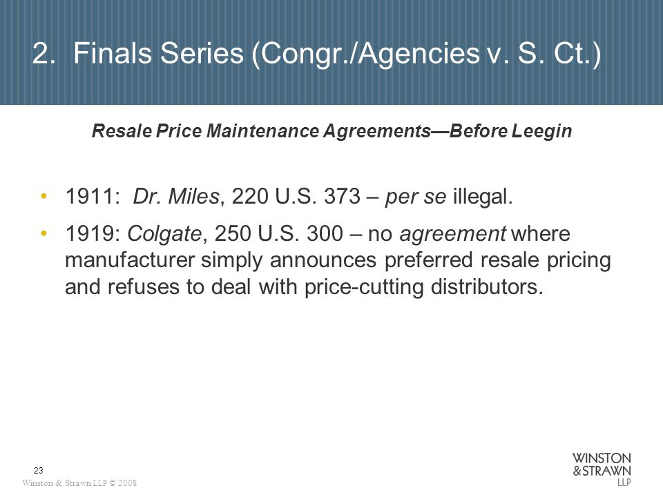 Winston & Strawn LLP © 2008 23 2. Finals Series (Congr./Agencies v. S. Ct.) Resale Price Maintenance AgreementsBefore Leegin 1911: Dr. Miles, 220 U.S.