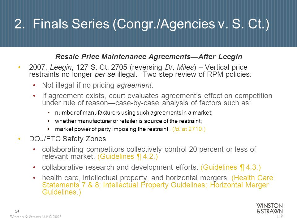 Winston & Strawn LLP © 2008 24 2. Finals Series (Congr./Agencies v. S. Ct.) Resale Price Maintenance AgreementsAfter Leegin 2007: Leegin, 127 S. Ct. 2
