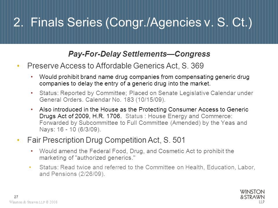 Winston & Strawn LLP © 2008 27 2. Finals Series (Congr./Agencies v. S. Ct.) Pay-For-Delay SettlementsCongress Preserve Access to Affordable Generics A