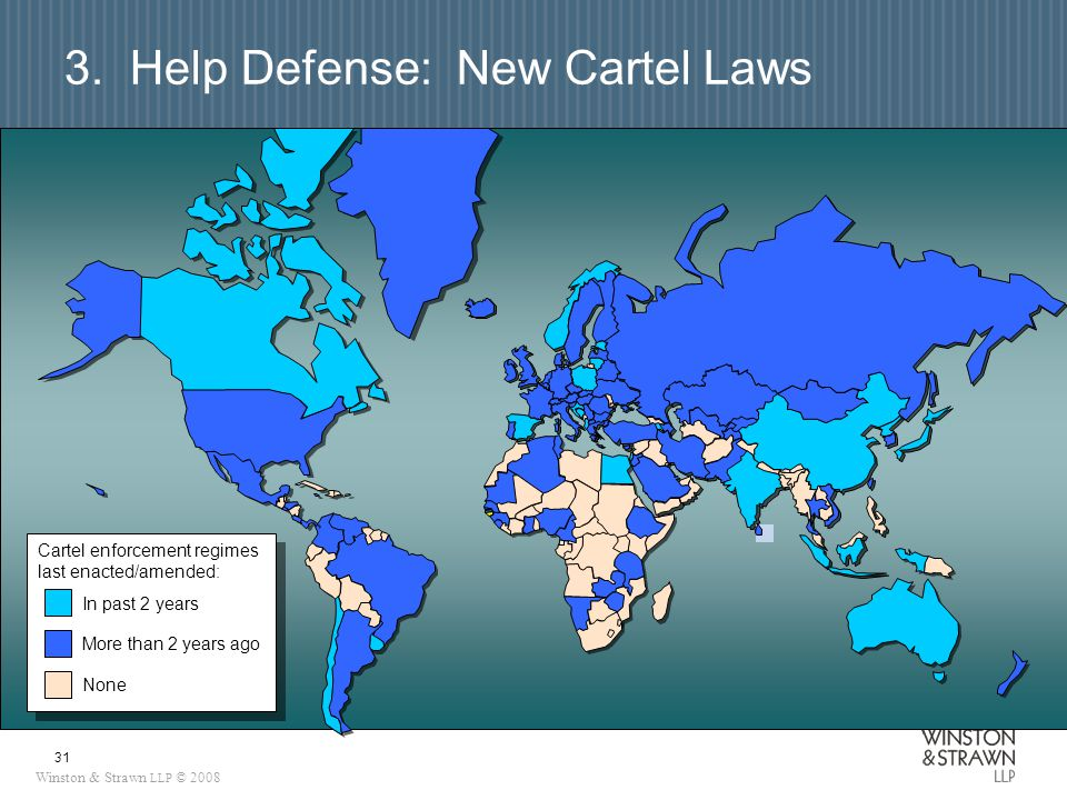 Winston & Strawn LLP © 2008 31 3. Help Defense: New Cartel Laws In past 2 years More than 2 years ago Cartel enforcement regimes last enacted/amended: