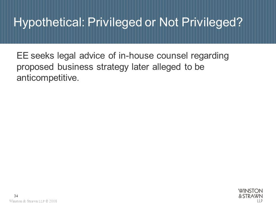Winston & Strawn LLP © 2008 34 Hypothetical: Privileged or Not Privileged.