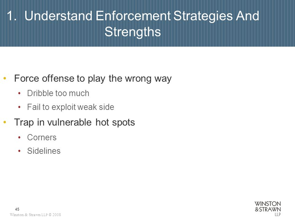 Winston & Strawn LLP © 2008 45 1. Understand Enforcement Strategies And Strengths Force offense to play the wrong way Dribble too much Fail to exploit
