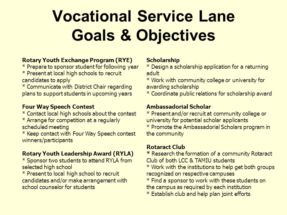 Vocational Service Lane Goals & Objectives Rotary Youth Exchange Program (RYE) * Prepare to sponsor student for following year * Present at local high schools to recruit candidates to apply * Communicate with District Chair regarding plans to support students in upcoming years Four Way Speech Contest * Contact local high schools about the contest * Arrange for competition at a regularly scheduled meeting * Keep contact with Four Way Speech contest winners/participants Rotary Youth Leadership Award (RYLA) * Sponsor two students to attend RYLA from selected high school * Present to local high school to recruit candidates and/or make arrangement with school counselor for students Scholarship * Design a scholarship application for a returning adult * Work with community college or university for awarding scholarship * Coordinate public relations for scholarship award Ambassadorial Scholar * Present and/or recruit at community college or university for potential scholar applicants * Promote the Ambassadorial Scholars program in the community Rotaract Club * Research the formation of a community Rotaract Club of both LCC & TAMIU students * Work with the institutions to help get both groups recognized on respective campuses * Find a sponsor to work with these students on the campus as required by each institution * Establish club and help plan joint efforts