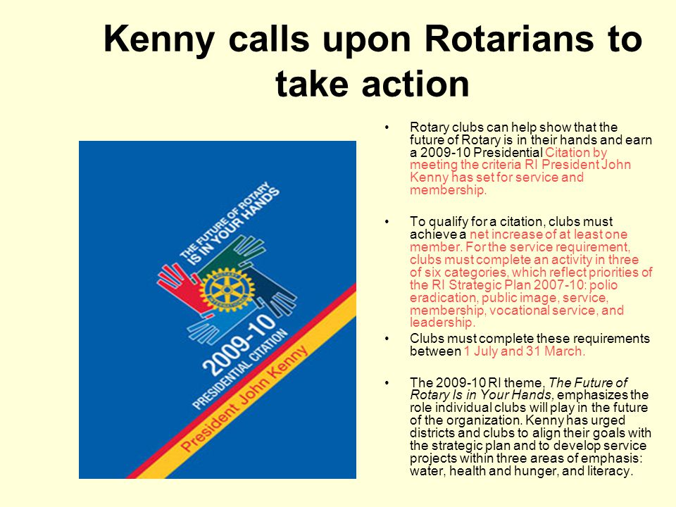 Kenny calls upon Rotarians to take action Rotary clubs can help show that the future of Rotary is in their hands and earn a 2009-10 Presidential Citation by meeting the criteria RI President John Kenny has set for service and membership.