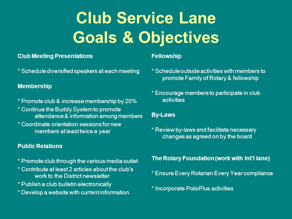 Club Service Lane Goals & Objectives Club Meeting Presentations * Schedule diversified speakers at each meeting Membership * Promote club & increase membership by 20% * Continue the Buddy System to promote attendance & information among members * Coordinate orientation sessions for new members at least twice a year Public Relations * Promote club through the various media outlet * Contribute at least 2 articles about the clubs work to the District newsletter * Publish a club bulletin electronically * Develop a website with current information Fellowship * Schedule outside activities with members to promote Family of Rotary & fellowship * Encourage members to participate in club activities By-Laws * Review by-laws and facilitate necessary changes as agreed on by the board The Rotary Foundation (work with Intl lane) * Ensure Every Rotarian Every Year compliance * Incorporate PolioPlus activities