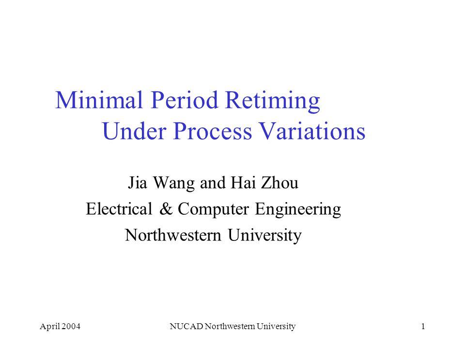 April 2004NUCAD Northwestern University1 Minimal Period Retiming Under Process Variations Jia Wang and Hai Zhou Electrical & Computer Engineering Nort