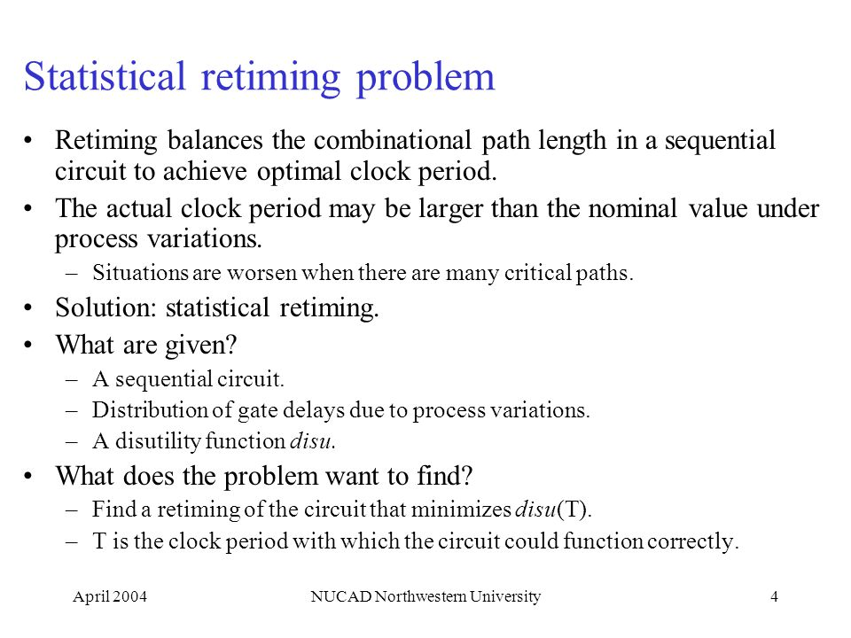 April 2004NUCAD Northwestern University4 Statistical retiming problem Retiming balances the combinational path length in a sequential circuit to achie