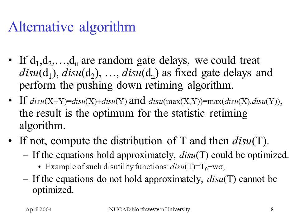 April 2004NUCAD Northwestern University8 Alternative algorithm If d 1,d 2,…,d n are random gate delays, we could treat disu(d 1 ), disu(d 2 ), …, disu