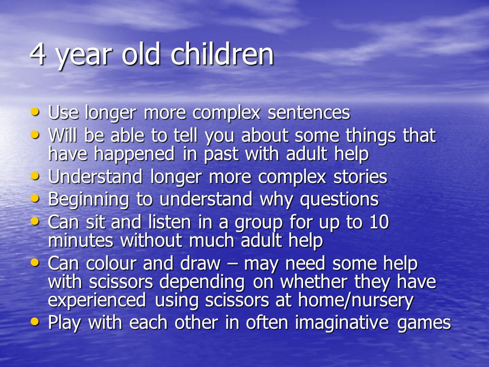4 year old children Use longer more complex sentences Use longer more complex sentences Will be able to tell you about some things that have happened in past with adult help Will be able to tell you about some things that have happened in past with adult help Understand longer more complex stories Understand longer more complex stories Beginning to understand why questions Beginning to understand why questions Can sit and listen in a group for up to 10 minutes without much adult help Can sit and listen in a group for up to 10 minutes without much adult help Can colour and draw – may need some help with scissors depending on whether they have experienced using scissors at home/nursery Can colour and draw – may need some help with scissors depending on whether they have experienced using scissors at home/nursery Play with each other in often imaginative games Play with each other in often imaginative games