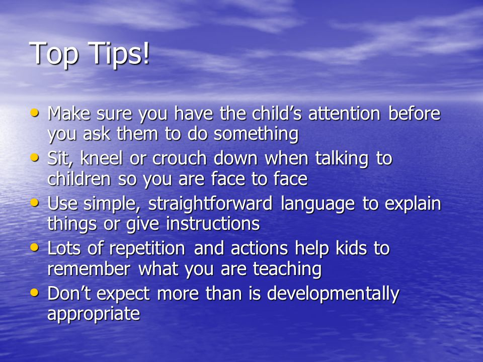 Top Tips! Make sure you have the childs attention before you ask them to do something Make sure you have the childs attention before you ask them to d