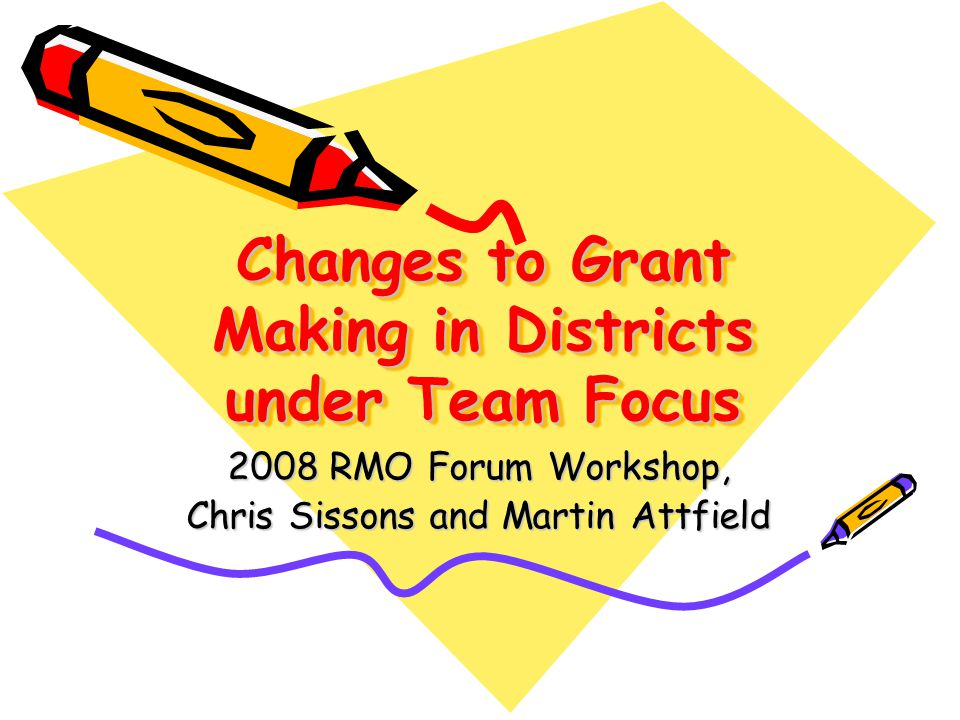 Changes to Grant Making in Districts under Team Focus 2008 RMO Forum Workshop, Chris Sissons and Martin Attfield