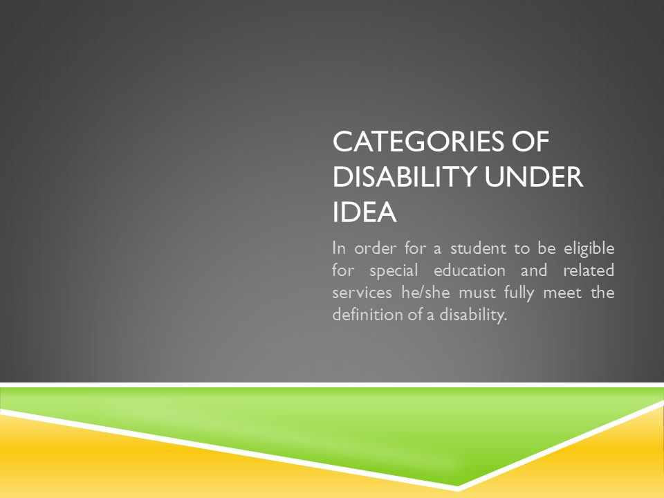 CATEGORIES OF DISABILITY UNDER IDEA In order for a student to be eligible for special education and related services he/she must fully meet the defini