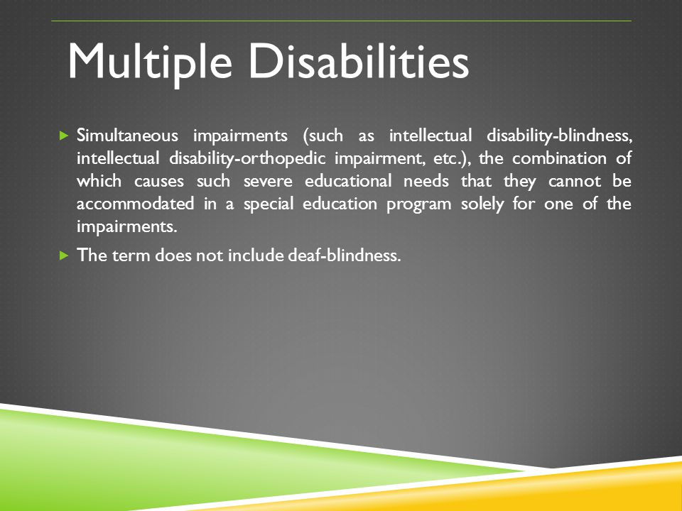 Multiple Disabilities Simultaneous impairments (such as intellectual disability-blindness, intellectual disability-orthopedic impairment, etc.), the c