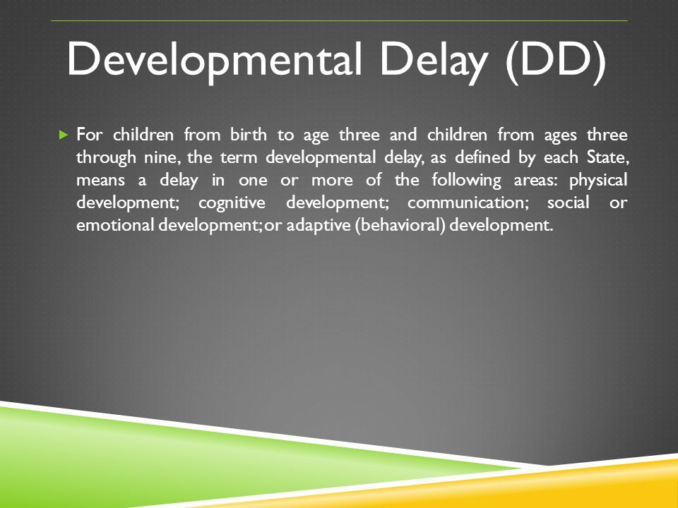Developmental Delay (DD) For children from birth to age three and children from ages three through nine, the term developmental delay, as defined by e