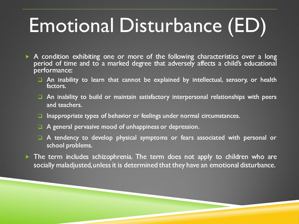 Emotional Disturbance (ED) A condition exhibiting one or more of the following characteristics over a long period of time and to a marked degree that