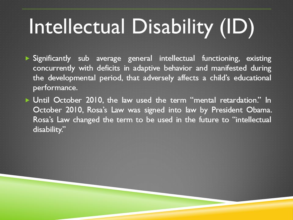Intellectual Disability (ID) Significantly sub average general intellectual functioning, existing concurrently with deficits in adaptive behavior and