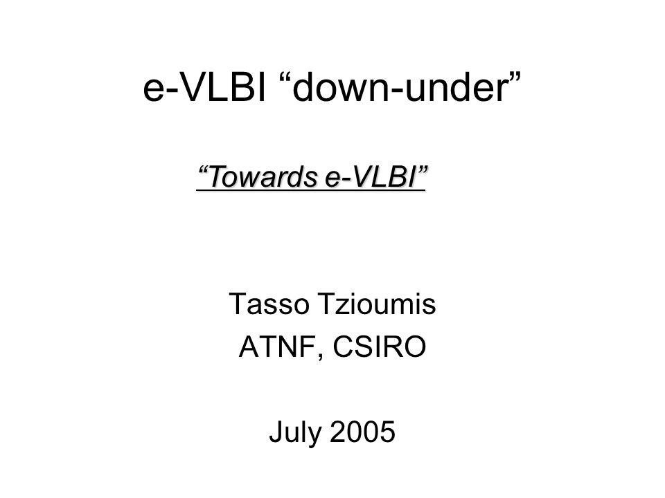 e-VLBI down-under Tasso Tzioumis ATNF, CSIRO July 2005 Towards e-VLBI