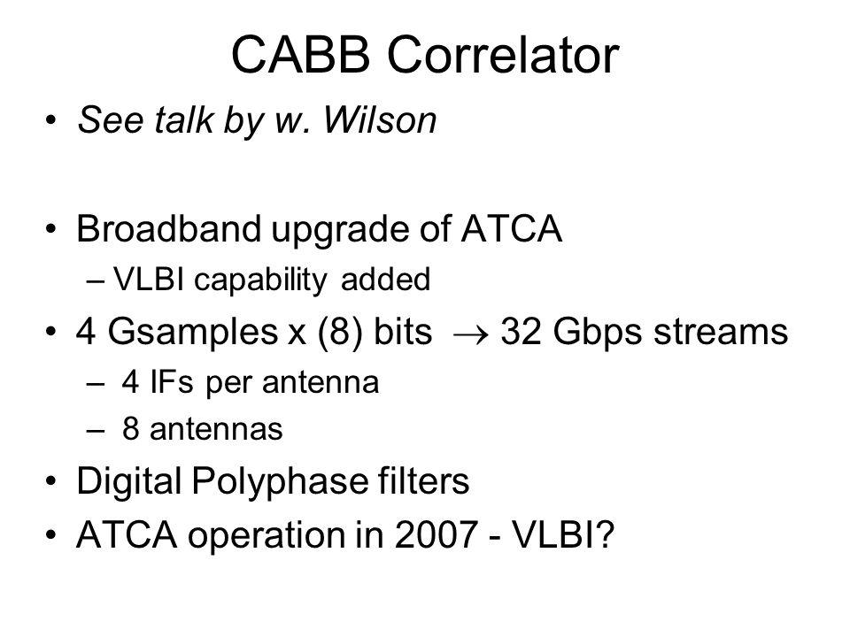 CABB Correlator See talk by w. Wilson Broadband upgrade of ATCA –VLBI capability added 4 Gsamples x (8) bits 32 Gbps streams – 4 IFs per antenna – 8 a