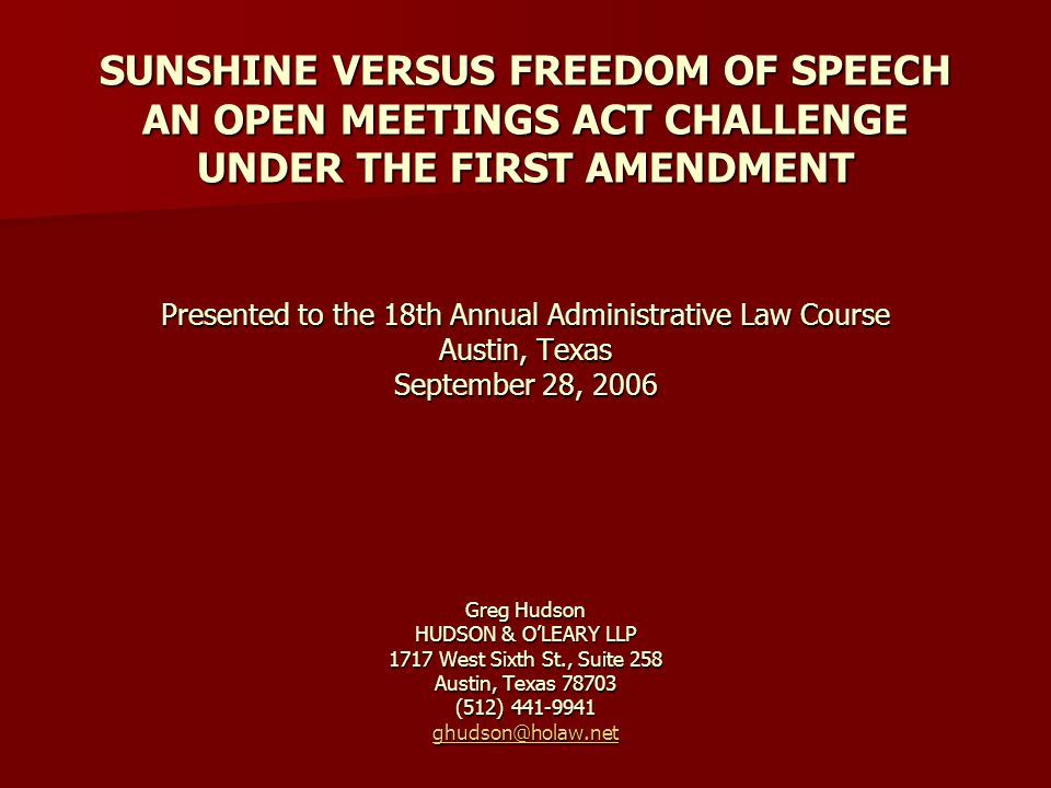 SUNSHINE VERSUS FREEDOM OF SPEECH AN OPEN MEETINGS ACT CHALLENGE UNDER THE FIRST AMENDMENT Presented to the 18th Annual Administrative Law Course Austin, Texas September 28, 2006 Greg Hudson HUDSON & OLEARY LLP 1717 West Sixth St., Suite 258 Austin, Texas 78703 (512) 441-9941 ghudson@holaw.net ghudson@holaw.net