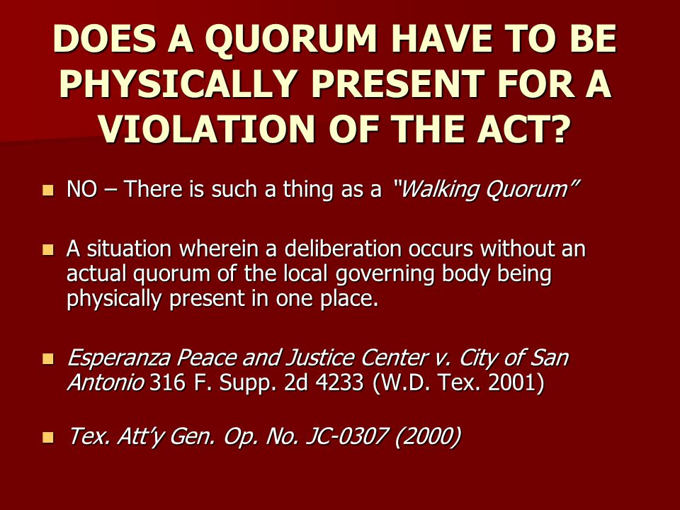 DOES A QUORUM HAVE TO BE PHYSICALLY PRESENT FOR A VIOLATION OF THE ACT? NO – There is such a thing as a Walking Quorum NO – There is such a thing as a
