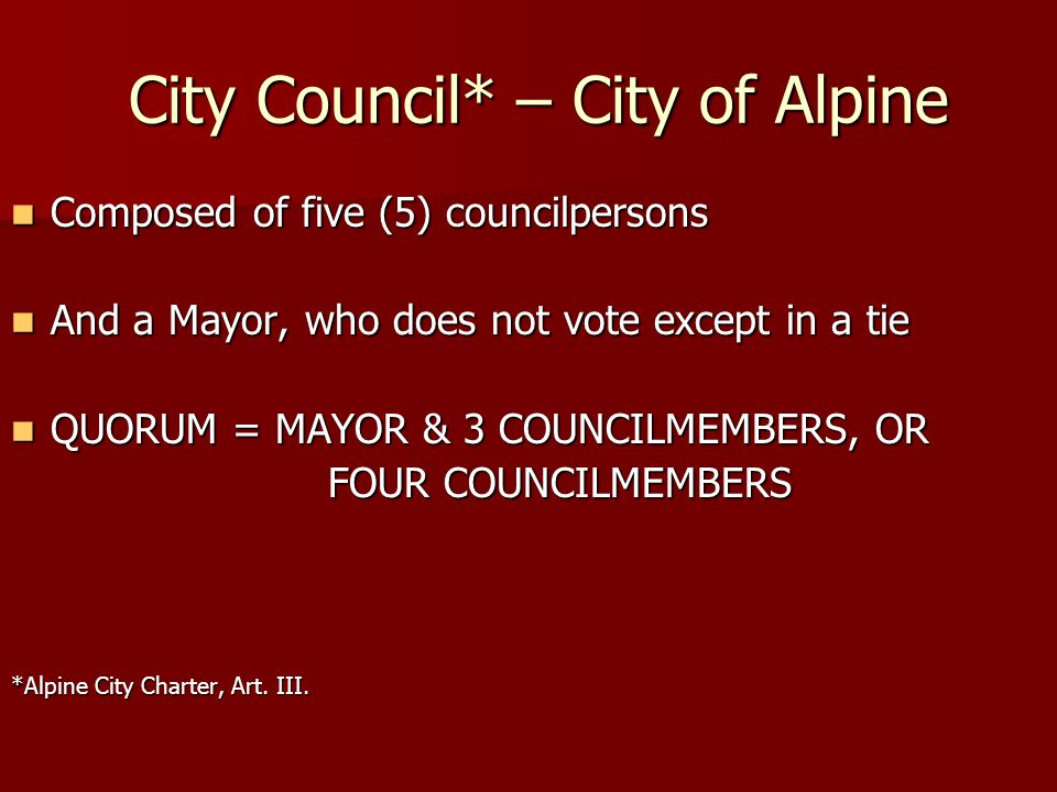 City Council* – City of Alpine City Council* – City of Alpine Composed of five (5) councilpersons Composed of five (5) councilpersons And a Mayor, who does not vote except in a tie And a Mayor, who does not vote except in a tie QUORUM = MAYOR & 3 COUNCILMEMBERS, OR QUORUM = MAYOR & 3 COUNCILMEMBERS, OR FOUR COUNCILMEMBERS *Alpine City Charter, Art.