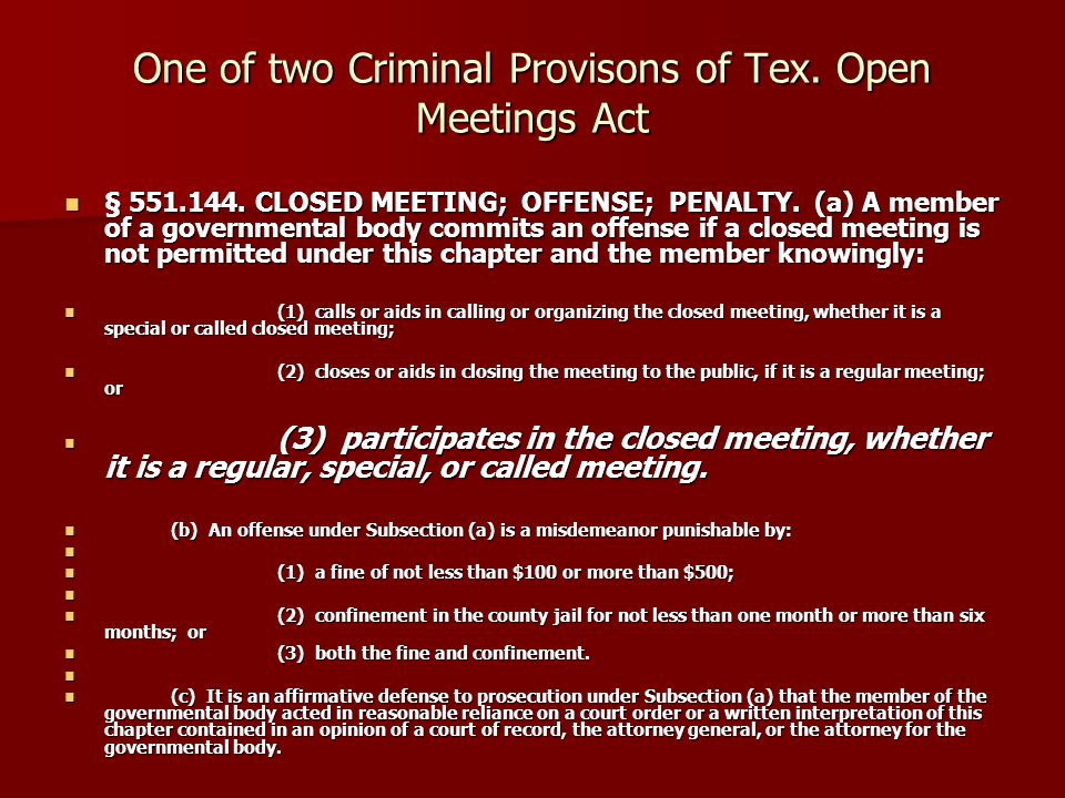 One of two Criminal Provisons of Tex. Open Meetings Act § 551.144. CLOSED MEETING; OFFENSE; PENALTY. (a) A member of a governmental body commits an of