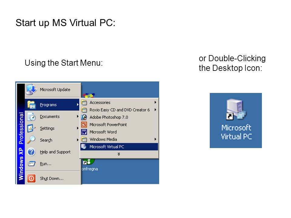 Start up MS Virtual PC: Using the Start Menu: or Double-Clicking the Desktop Icon: