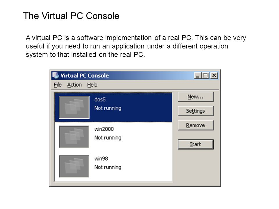 The Virtual PC Console A virtual PC is a software implementation of a real PC. This can be very useful if you need to run an application under a diffe