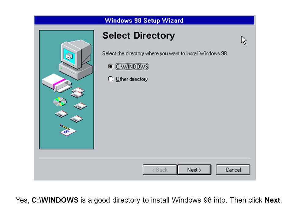 Yes, C:\WINDOWS is a good directory to install Windows 98 into. Then click Next.