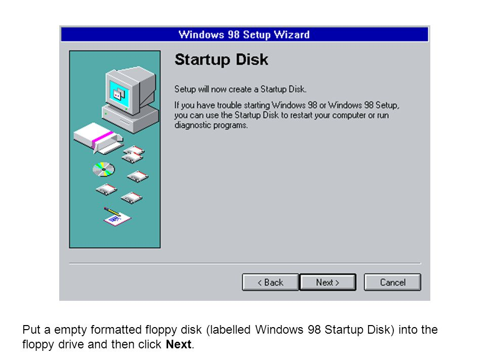 Put a empty formatted floppy disk (labelled Windows 98 Startup Disk) into the floppy drive and then click Next.